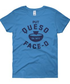 Put Queso In My Face Women's short sleeve t-shirt