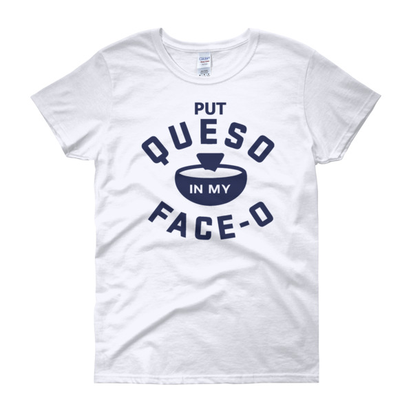 Put Queso In My Face Women's short sleeve t shirt