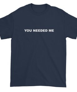 You Needed Me Short sleeve t-shirt
