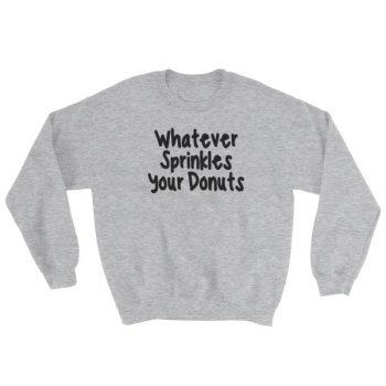 Whatever sprinkles your donuts Sweatshirt