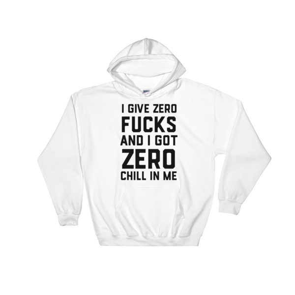 I give zero fucks, I got zero chill in me Hooded Sweatshirt