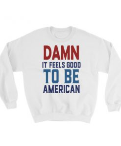 damn it feels good to be america – 4th of July Sweatshirt