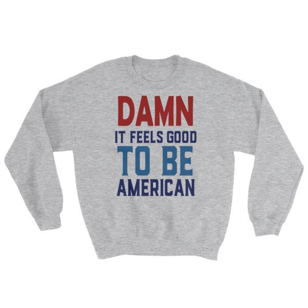 damn it feels good to be america – 4th of July Sweatshirt