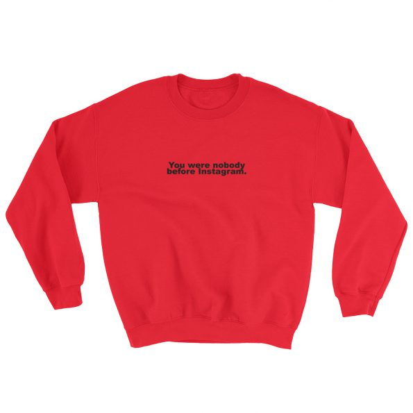 You Were Nobody Before Instagram Sweatshirt