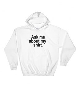 Ask Me About My Shirt Hooded Sweatshirt