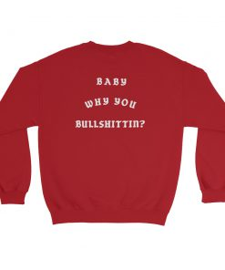Baby Why You Bullshittin Sweatshirt